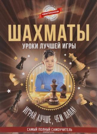 Шахматы. Уроки лучшей игры - самый полный самоучитель. Играй лучше, чем папа!