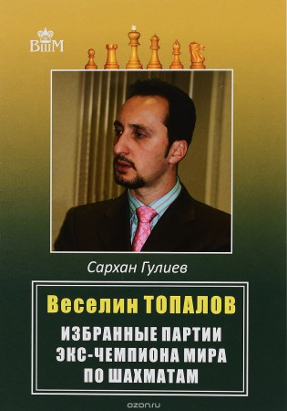 Веселии Топалов. Избранные партии экс-чемпиона мира по шахматам
