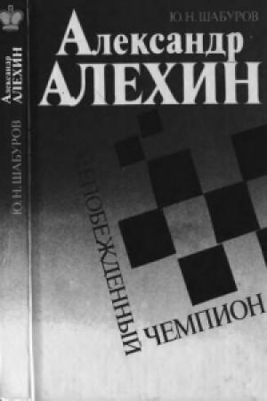 Александр Алехин.Непобежденный чемпион