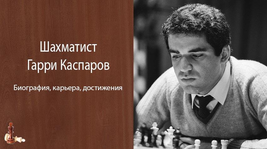 Шахматист Гарри Каспаров – биография, фото, карьера