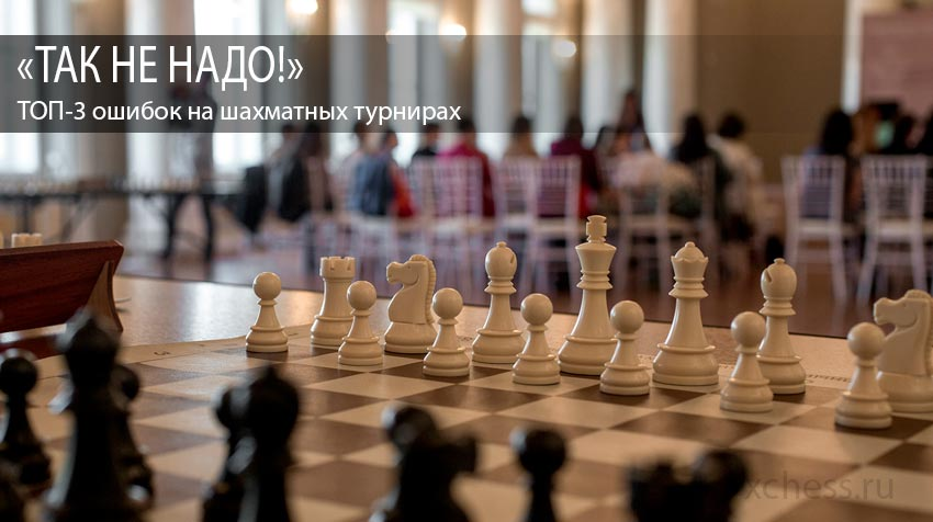 «ТАК НЕ НАДО!»: ТОП-3 ошибок на шахматных турнирах